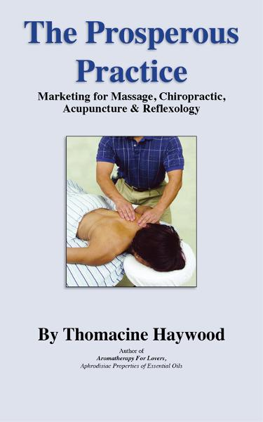 The Prosperous Practice: Marketing Massage, Chiropractic, Acupuncture and Reflexology By: Thomacine Haywood