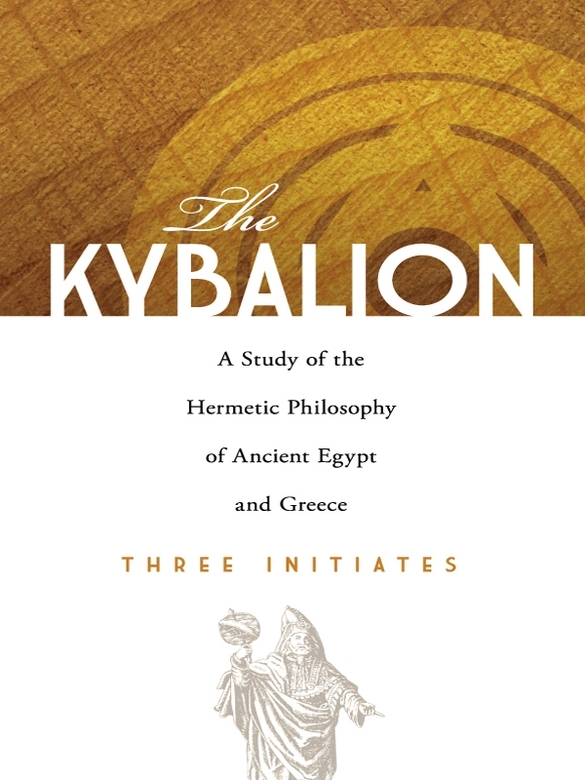 The Kybalion: A Study of the Hermetic Philosophy of Ancient Egypt and Greece By: Three Initiates