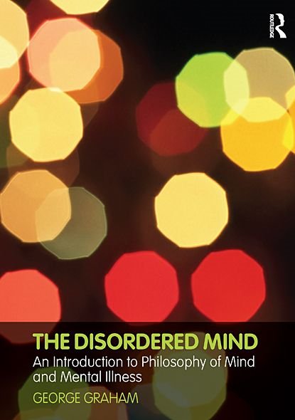 The Disordered Mind: An Introduction to Philosophy of Mind and Mental Illness By: George Graham