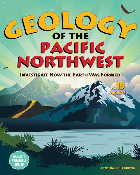Geology of the Pacific Northwest: Investigate How the Earth Was Formed with 15 Projects By: Cynthia Light Brown