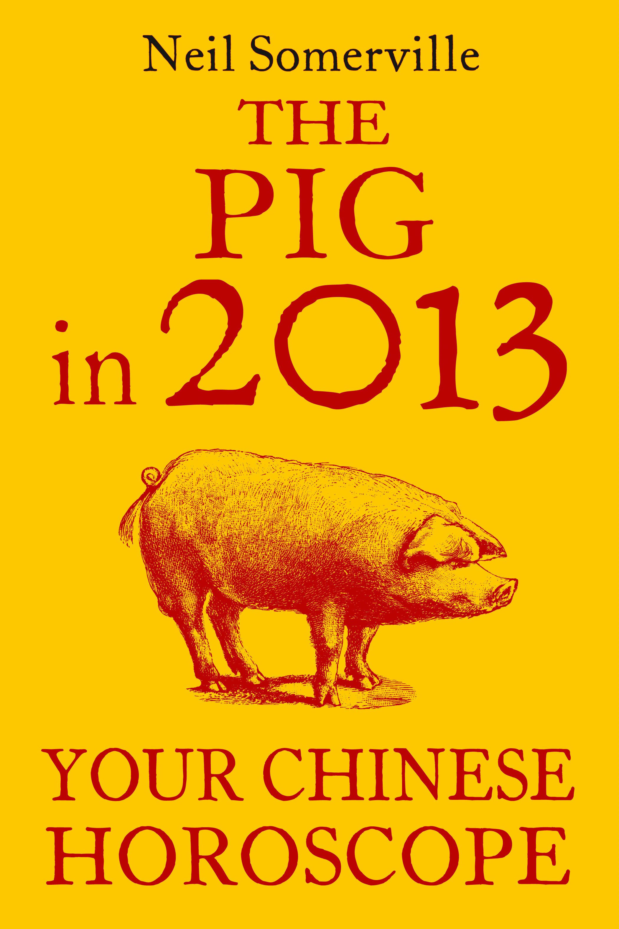 The Pig in 2013: Your Chinese Horoscope By: Neil Somerville