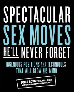Spectacular Sex Moves He'll Never Forget: Ingenious Positions and Techniques That Will Blow His Mind By: Sonia Borg