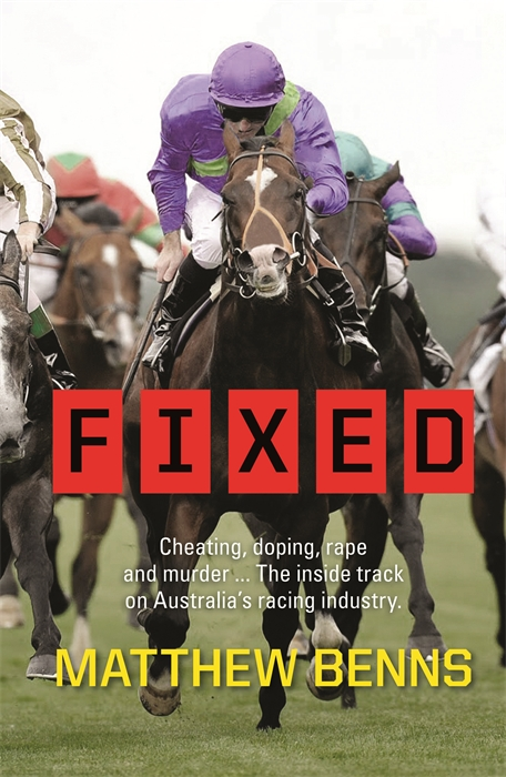 Fixed: Cheating, Doping, Rape and Murder � The Inside Track on Australia�s Racing Industry By: Matthew Benns