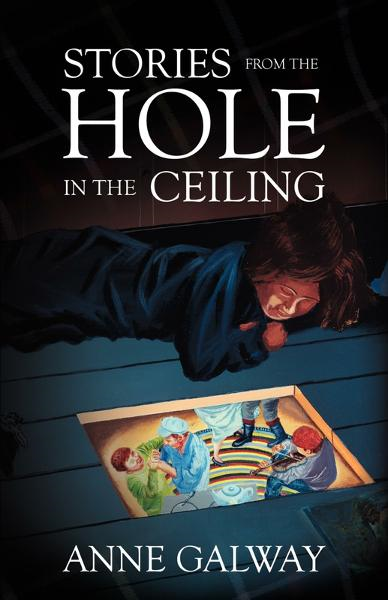 Stories from the Hole in the Ceiling By: Anne Galway