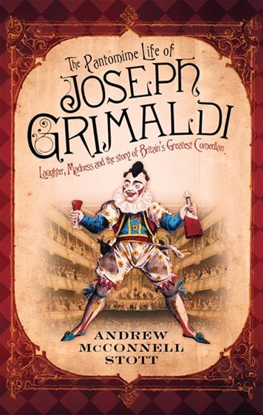The Pantomime Life of Joseph Grimaldi: Laughter, Madness and the Story of Britain's Greatest Comedian By: Andrew McConnell Scott