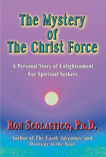 The Mystery of The Christ Force: A Personal Story of Enlightenment for Spiritual Seekers