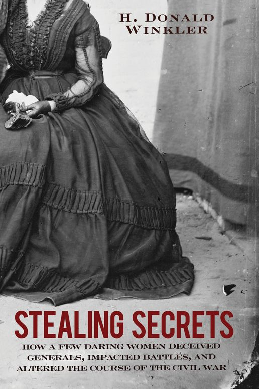 Stealing Secrets: How a Few Daring Women Deceived Generals, Impacted Battles, and Altered the Course of the Civil War By: H. Donald Winkler