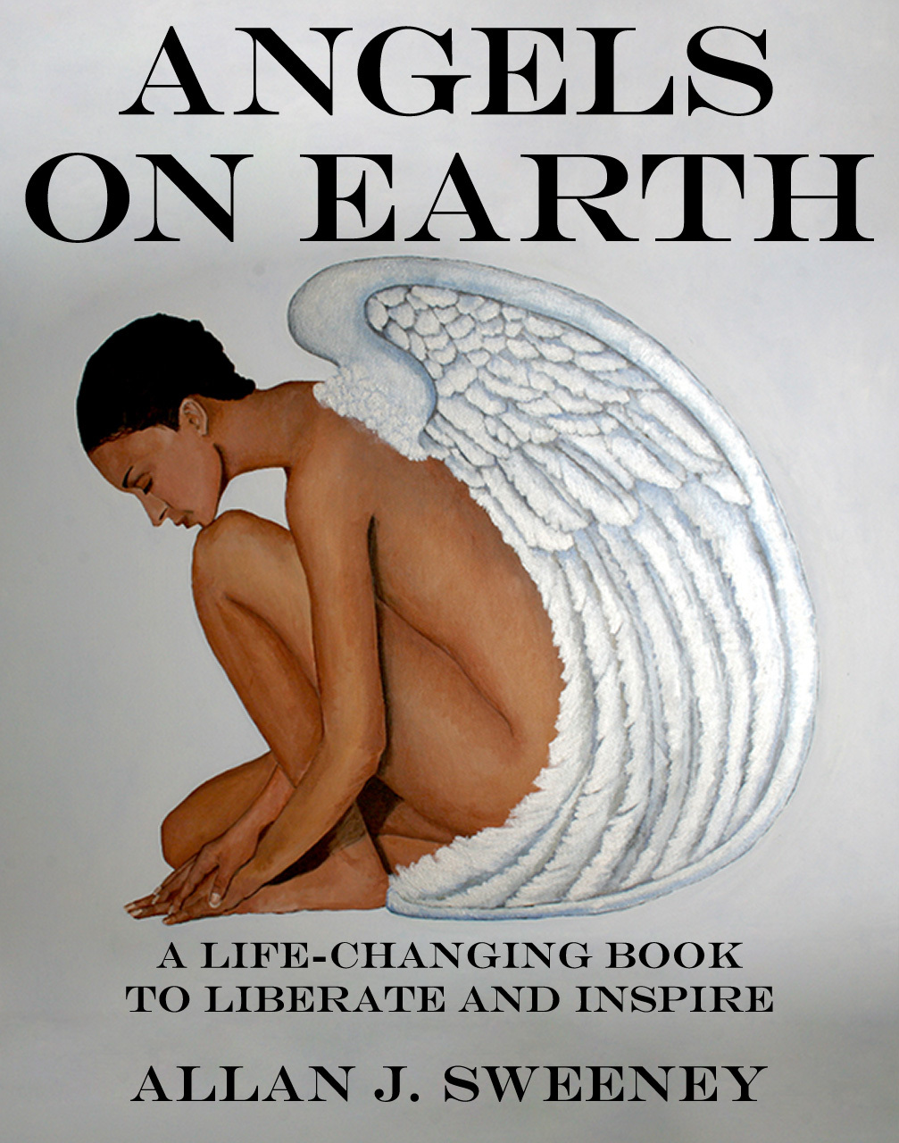 Angels on Earth: A Life-Changing Book to Liberate and Inspire By: Allan J. Sweeney