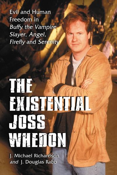The Existential Joss Whedon: Evil and Human Freedom in Buffy the Vampire Slayer, Angel, Firefly and Serenity By: J. Michael Richardson, J. Douglas Rabb