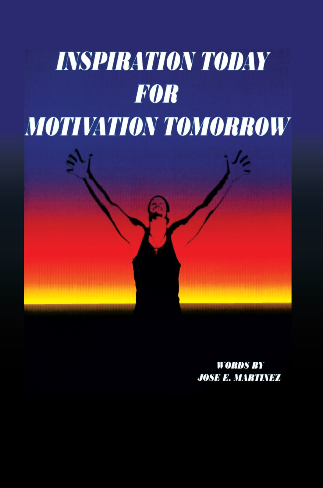 INSPIRATION TODAY FOR MOTIVATION TOMORROW By: Jose E. Martinez