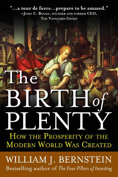 The Birth of Plenty: How the Prosperity of the Modern Work was Created By: William Bernstein