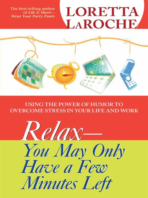 RELAX You May Only Have a Few Minutes Left By: Loretta LaRoche