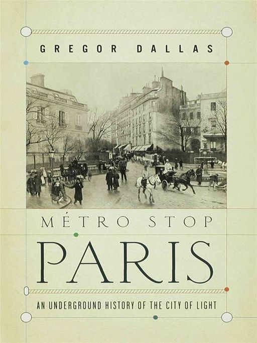 Metro Stop Paris: An Underground History of the City of Light By: Gregor Dallas