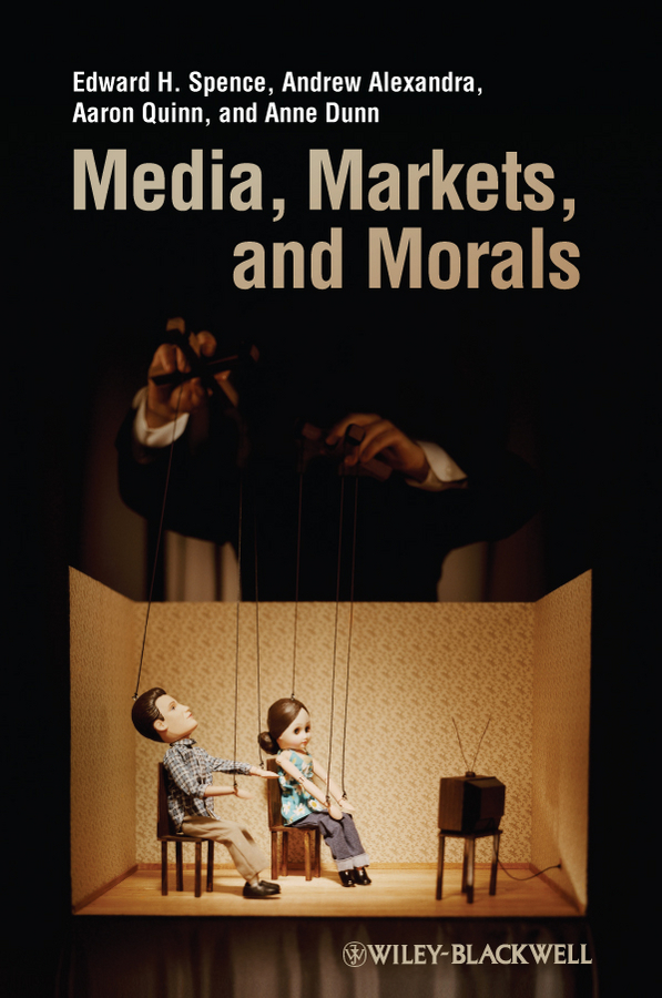 Media, Markets, and Morals By: Aaron Quinn,Andrew Alexandra,Anne Dunn,Edward H. Spence