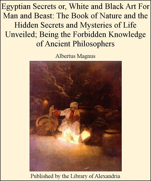 Egyptian Secrets or, White and Black Art for Man and Beast: of Nature and The Hidden Secrets and Mysteries of Life Unveiled; Being The Forbidden Knowledge of Ancient Philosophers