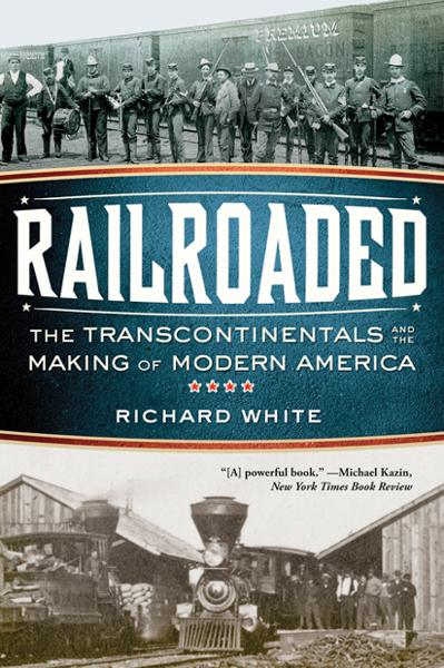 Railroaded: The Transcontinentals and the Making of Modern America By: Richard White