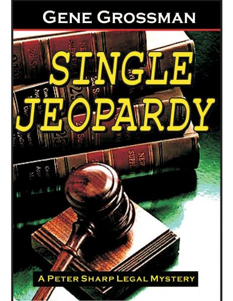 Single Jeopardy: Peter Sharp Legal Mystery #1 By: Gene Grossman