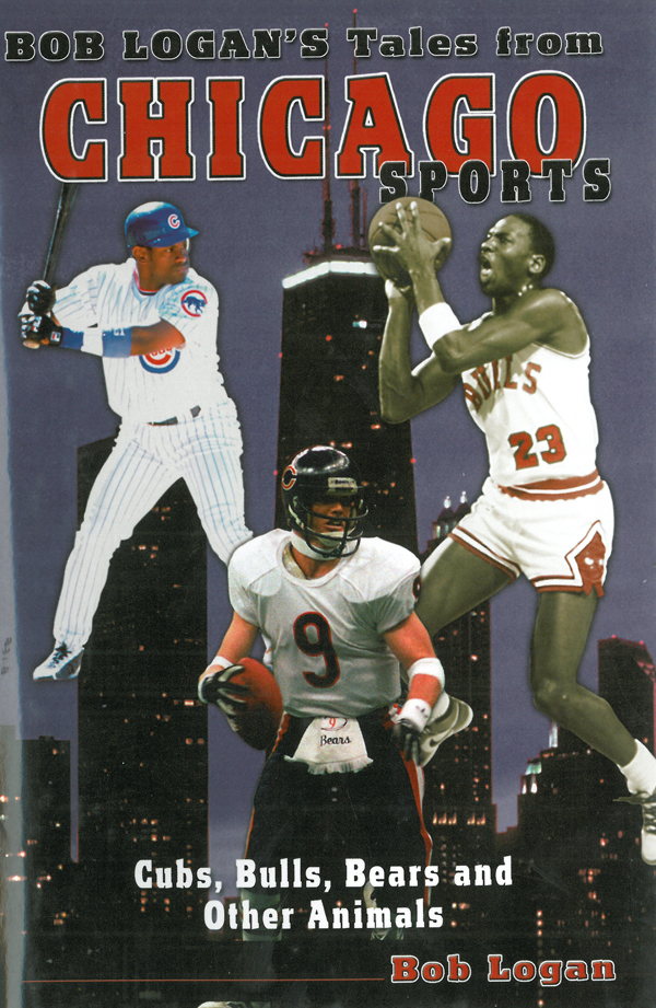Bob Logan's Tales from Chicago Sports: Cubs, Bulls, Bears, and Other Animals