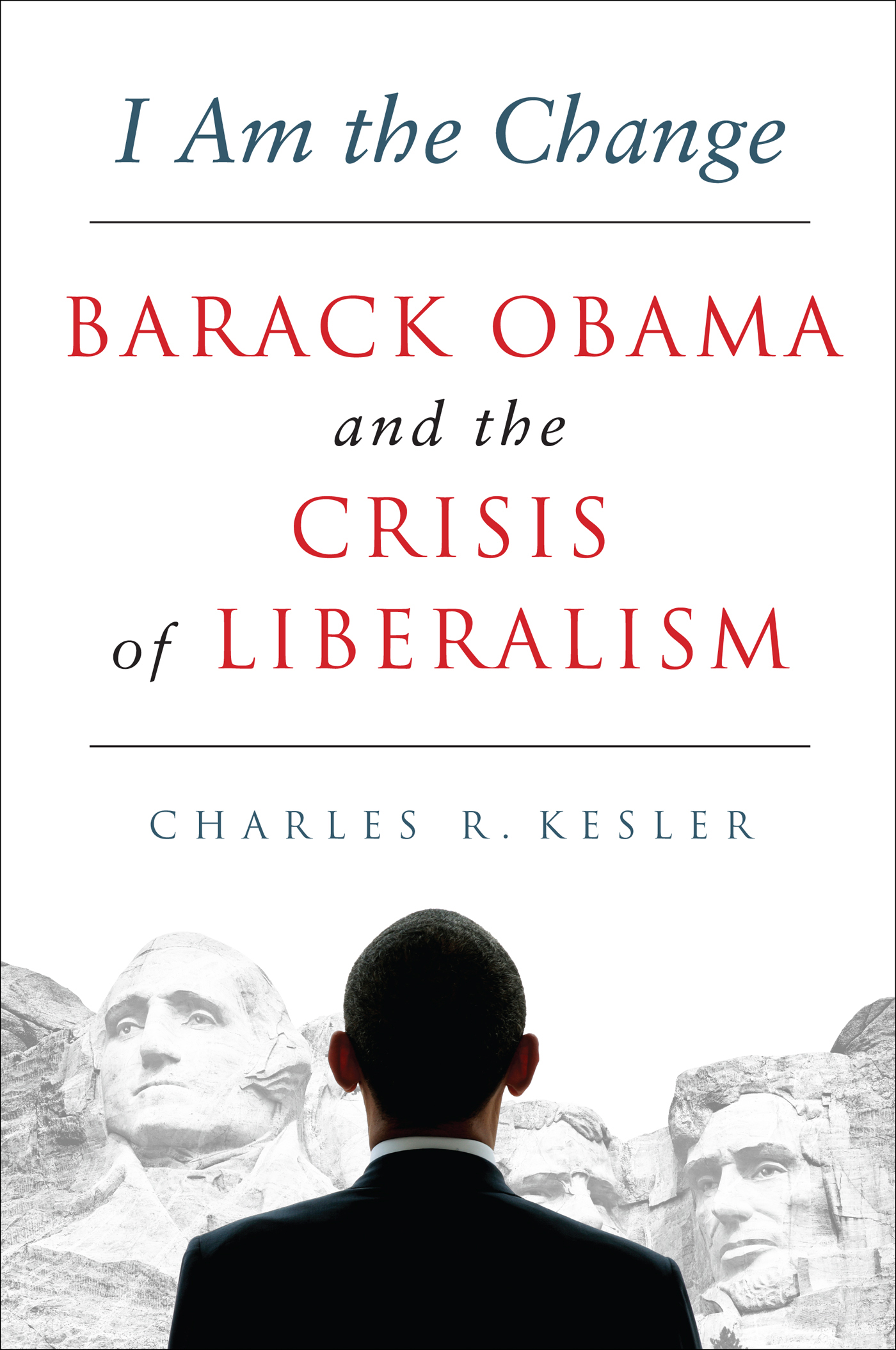 I Am the Change: Barack Obama and the Crisis of Liberalism By: Charles R. Kesler
