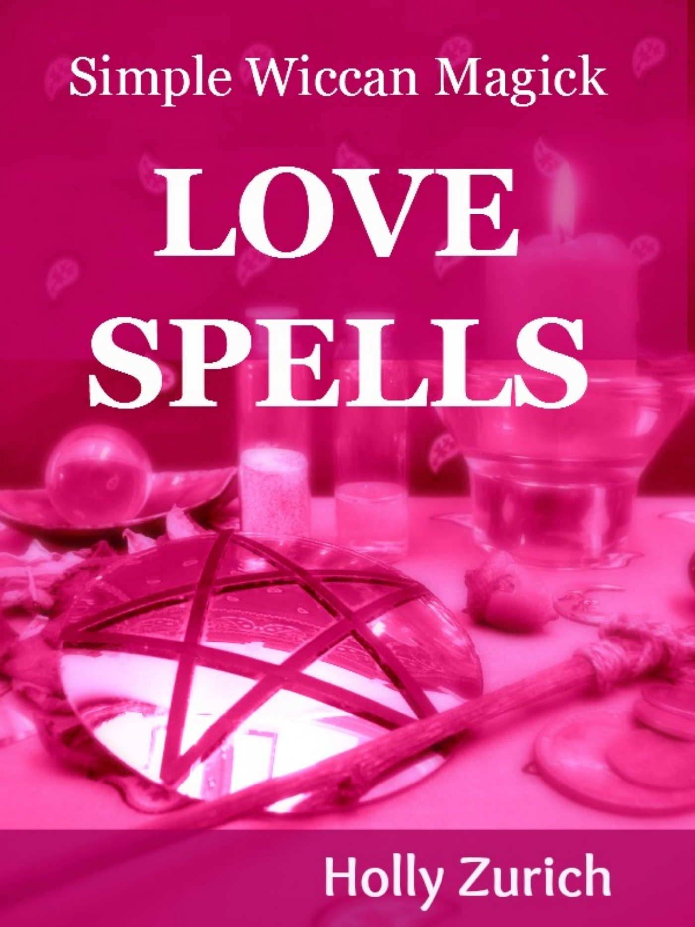 Simple Wiccan Magick Love Spells By: Holly Zurich