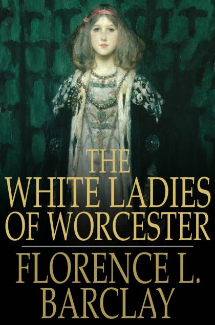 The White Ladies of Worcester By: Florence L. Barclay