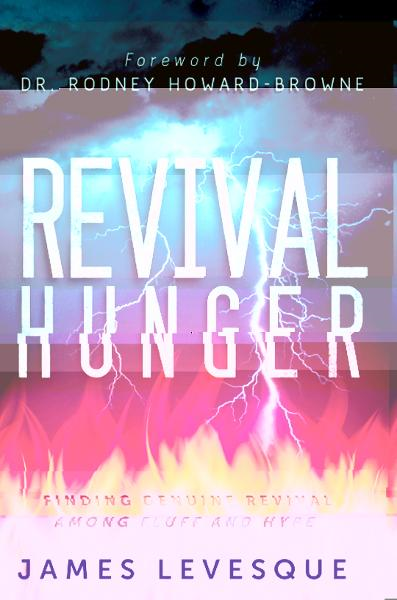 Revival Hunger: Finding Genuine Revival Among Fluff and Hype By: James Levesque