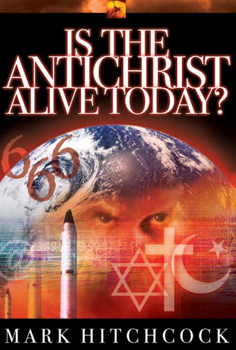 Is the Antichrist Alive Today? By: Mark Hitchcock