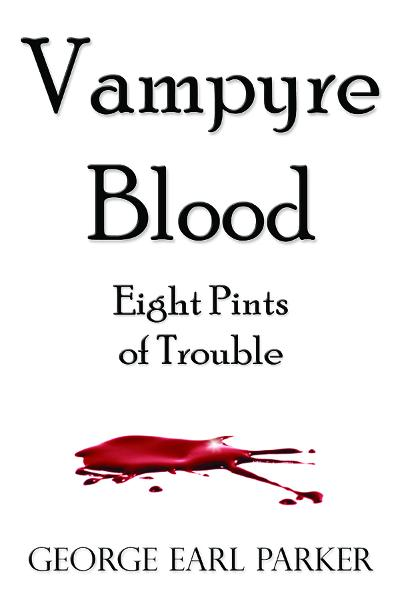 Vampyre Blood--Eight Pints of Trouble By: George Earl Parker