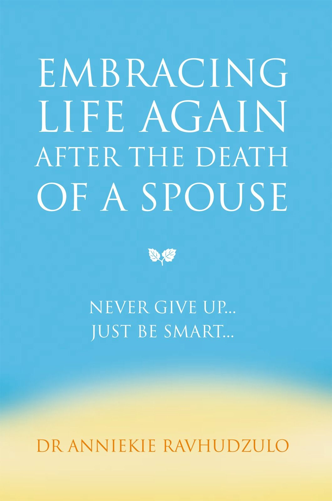 Embracing Life Again After the Death of a Spouse By: Dr Anniekie Ravhudzulo