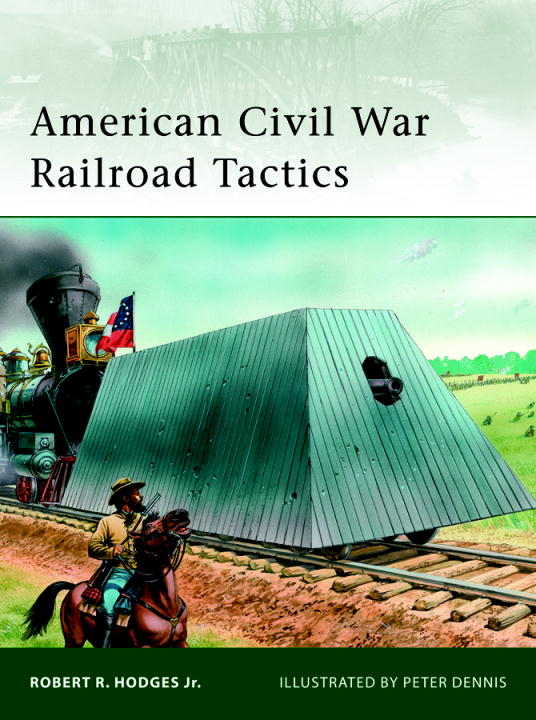 American Civil War Railroad Tactics By: Robert Hodges,Peter Dennis