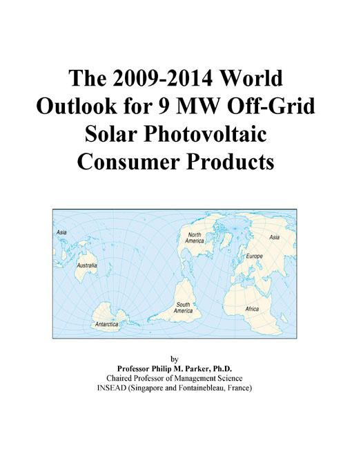 Inc. ICON Group International - The 2009-2014 World Outlook for 9 MW Off-Grid Solar Photovoltaic Consumer Products