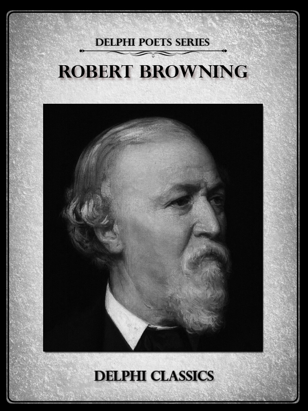 Complete Works of Robert Browning (Delphi Poets Series)