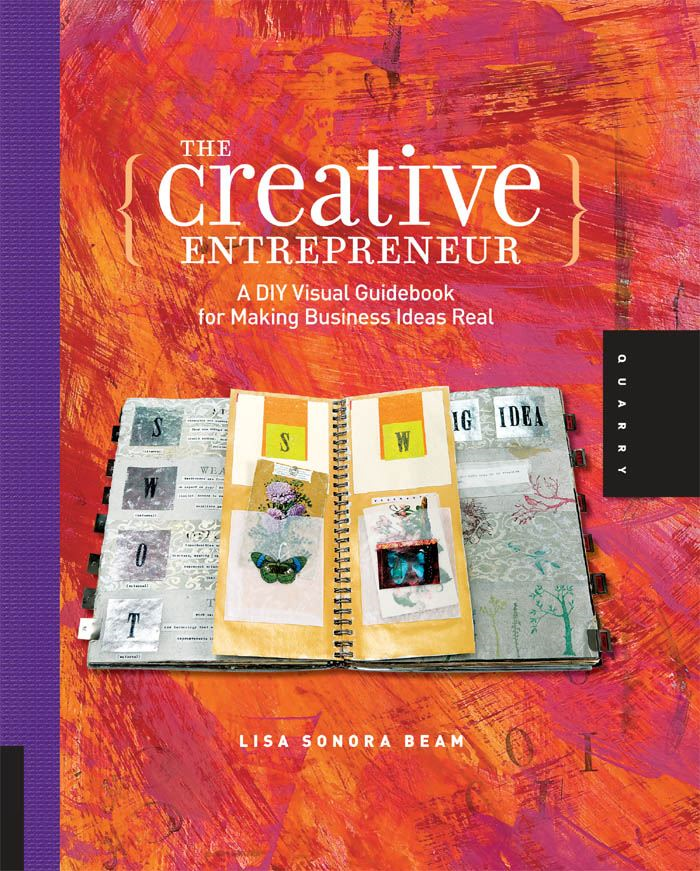 The Creative Entrepreneur: A DIY Visual Guidebook for Making Business Ideas Real By: Lisa Sonora Beam