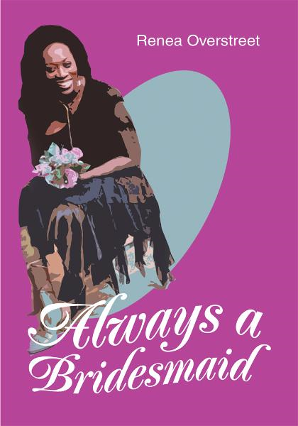 Always a Bridesmaid By: Renea Overstreet