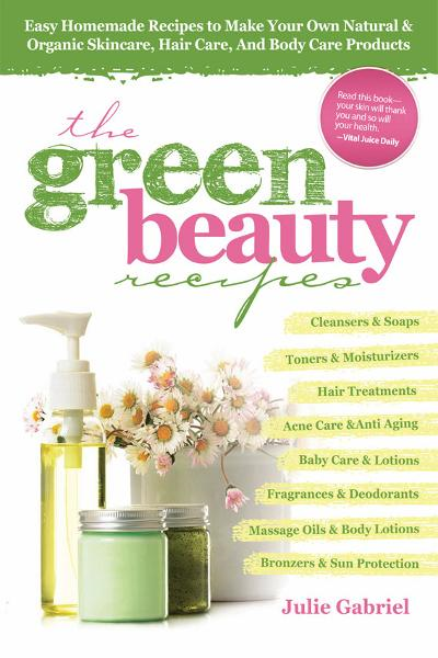 Green Beauty Recipes: Easy Homemade Recipes to Make your Own Skincare, Hair Care and Body Care Products By: Julie Gabriel