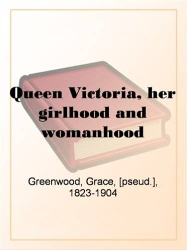 Queen Victoria, Her Girlhood And Womanhood