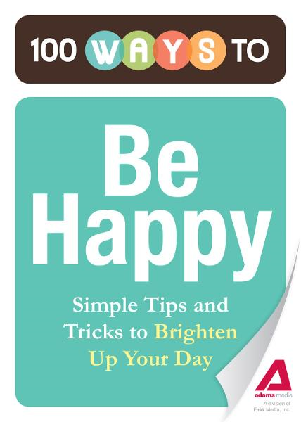100 Ways to Be Happy: Simple Tips and Tricks to Brighten Up Your Day By: Editors of Adams Media