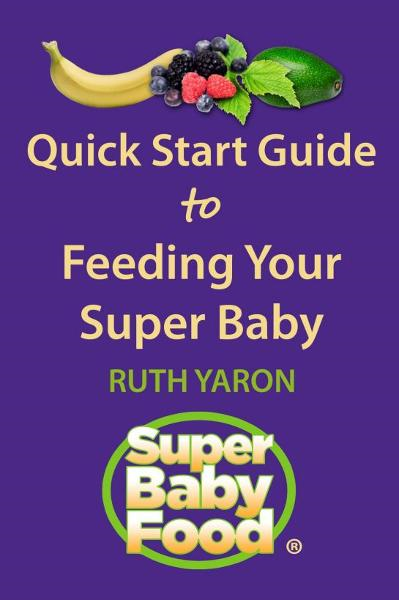 Quick Start Guide to Feeding Your Super Baby By: Ruth Yaron