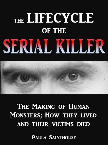 The Life Cycle of the Serial Killer: The Making of Human Monsters; how They Lived and Their Victims Died