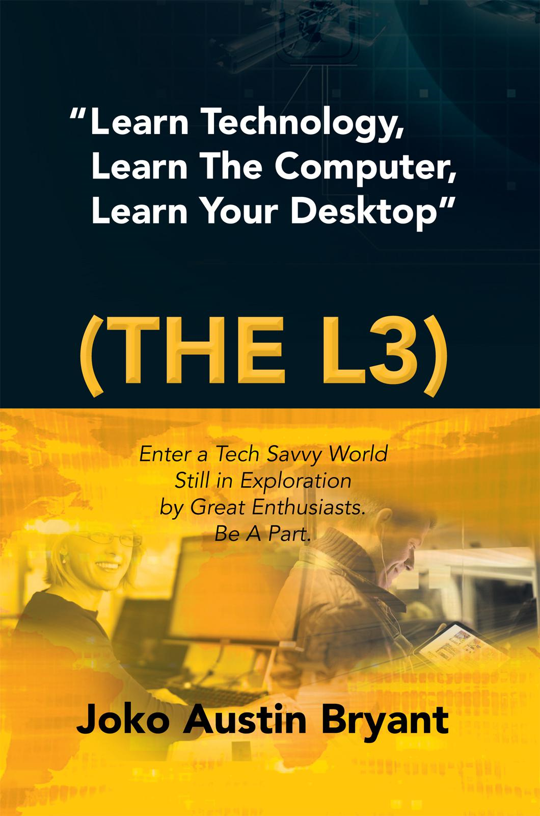 """Learn Technology, Learn The Computer, Learn Your Desktop"" (the L3) By: Joko Austin Bryant"
