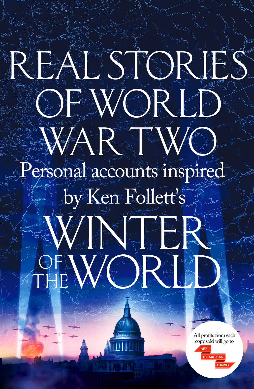 Real Stories of World War Two Personal accounts inspired by Ken Follett's Winter of the World