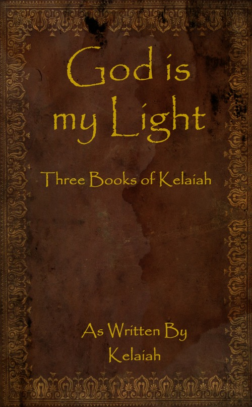 God is my Light: Three Books of Kelaiah By: Kelaiah