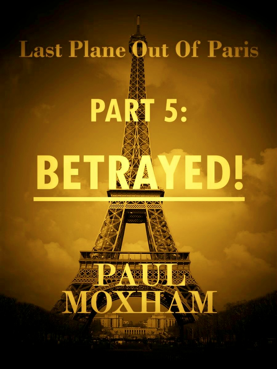 Betrayed! (Last Plane out of Paris, Part Five) By: Paul Moxham