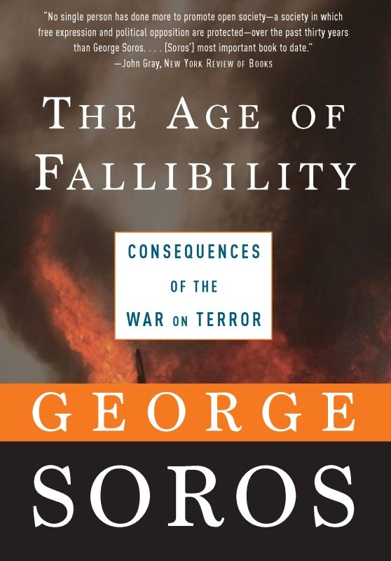 The Age of Fallibility: Consequences of the War on Terror By: George Soros