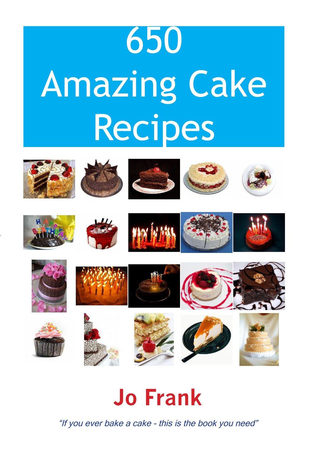 650 Amazing Cake Recipes - Must Haves, Most Wanted and the Ones you can't live without. By: Jo Frank