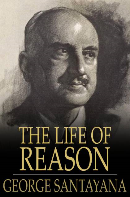 The Life of Reason: The Phases of Human Progress By: George Santayana
