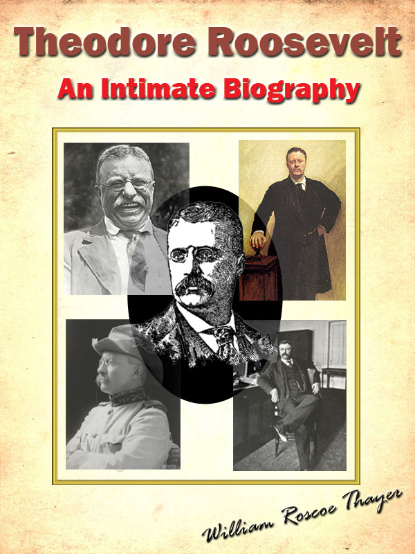 Theodore Roosevelt; An Intimate Biography [Annotated]