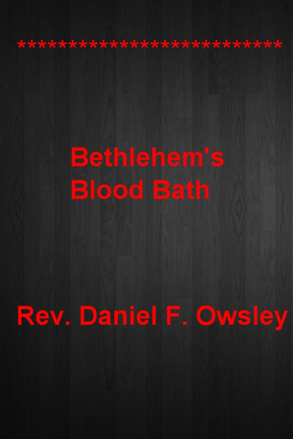 Bethlehem's Blood Bath By: Rev. Daniel F. Owsley