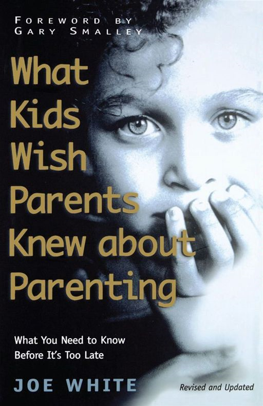 What Kids Wish Parents Knew about Parenting By: Joe White