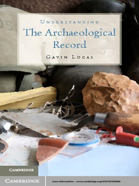 Understanding the Archaeological Record By: Gavin Lucas